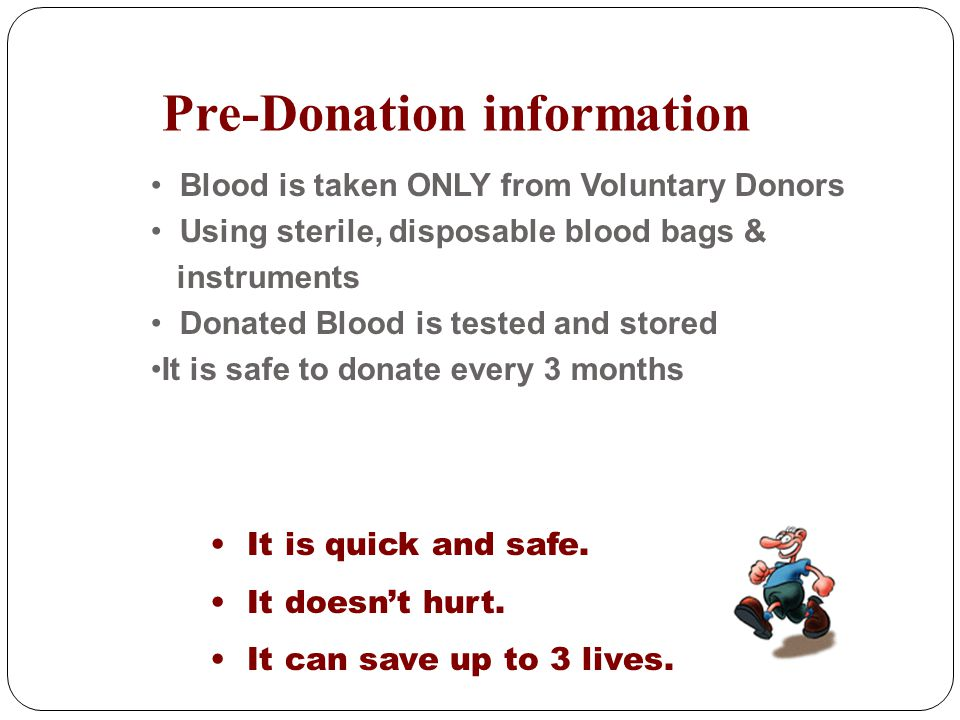 Pre-Donation information It is quick and safe. It doesnt hurt. It can save up to 3 lives. Blood is taken ONLY from Voluntary Donors Using sterile, dis