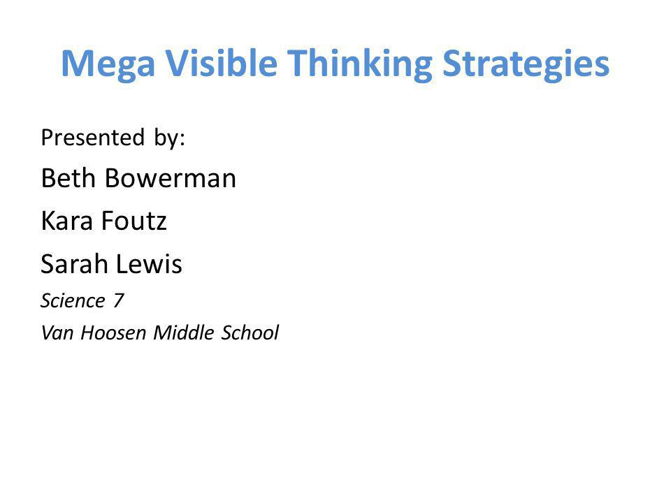 Mega Visible Thinking Strategies Presented by: Beth Bowerman Kara Foutz Sarah Lewis Science 7 Van Hoosen Middle School