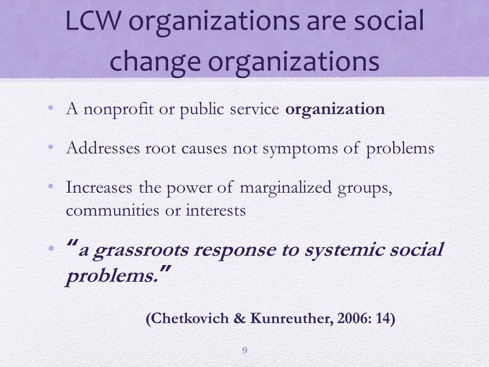 LCW organizations are social change organizations A nonprofit or public service organization Addresses root causes not symptoms of problems Increases the power of marginalized groups, communities or interests a grassroots response to systemic social problems.