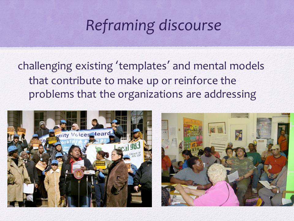 Reframing discourse challenging existing templates and mental models that contribute to make up or reinforce the problems that the organizations are addressing
