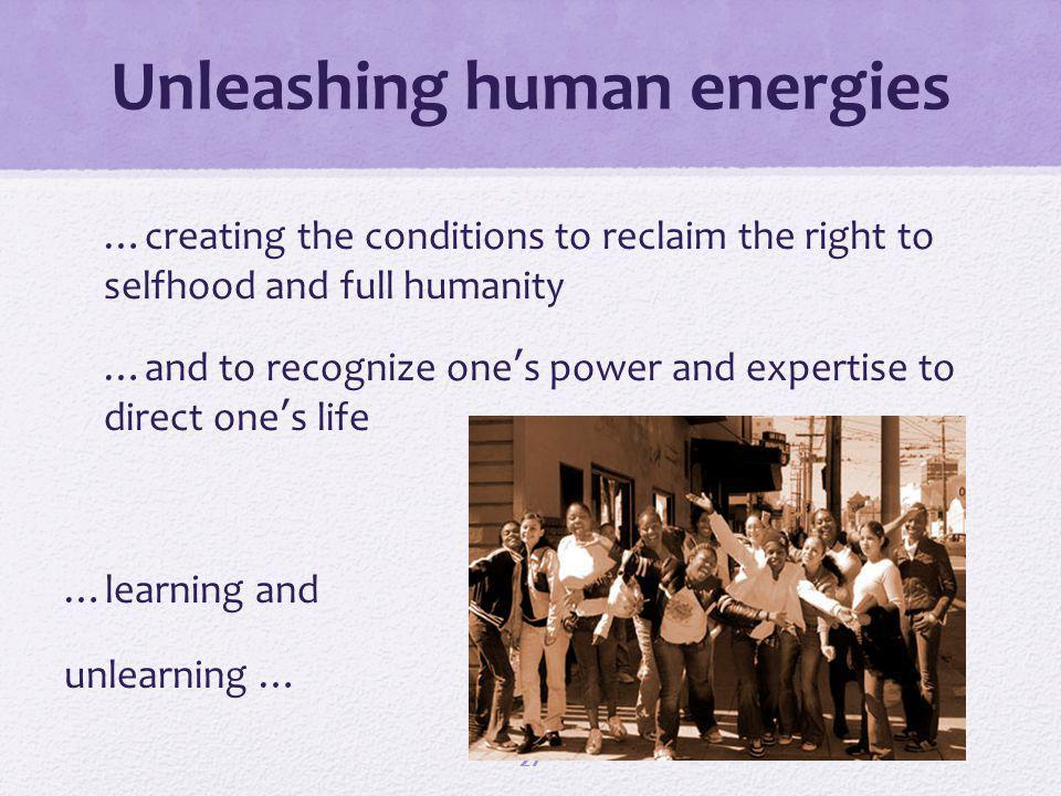 Unleashing human energies …creating the conditions to reclaim the right to selfhood and full humanity …and to recognize ones power and expertise to direct ones life …learning and unlearning … 27