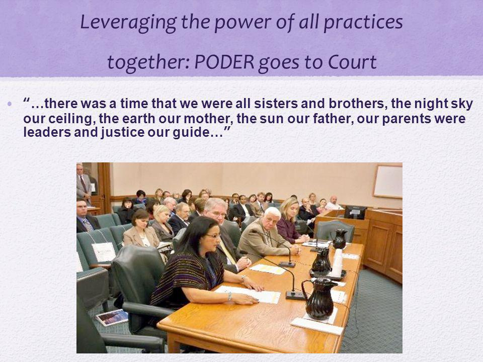 Leveraging the power of all practices together: PODER goes to Court …there was a time that we were all sisters and brothers, the night sky our ceiling, the earth our mother, the sun our father, our parents were leaders and justice our guide… 30