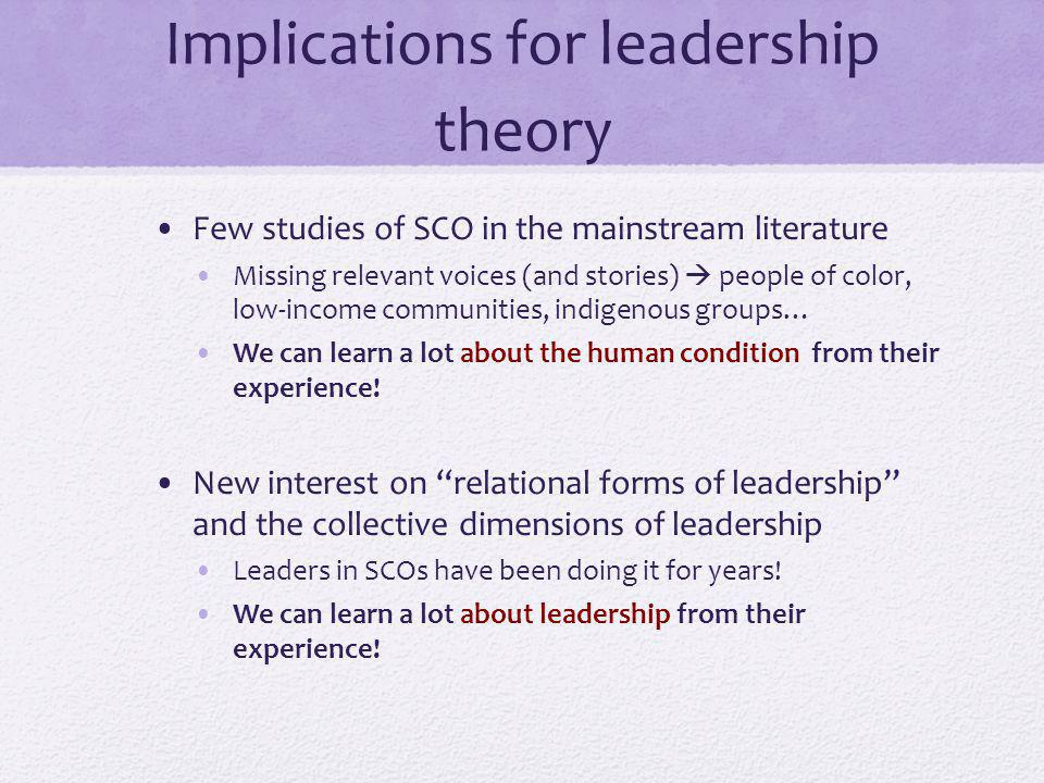 Implications for leadership theory Few studies of SCO in the mainstream literature Missing relevant voices (and stories) people of color, low-income communities, indigenous groups… We can learn a lot about the human condition from their experience.