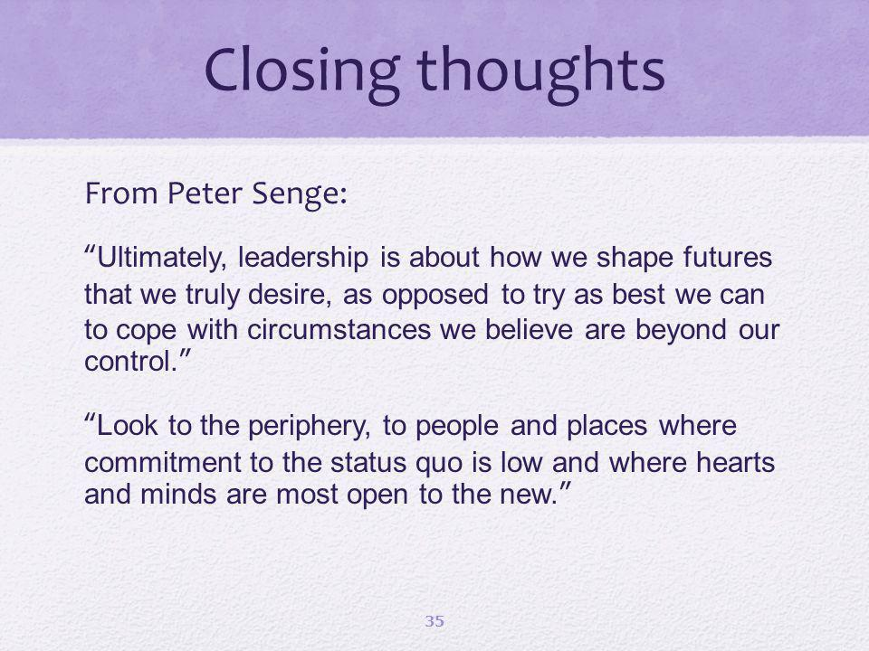 Closing thoughts From Peter Senge: Ultimately, leadership is about how we shape futures that we truly desire, as opposed to try as best we can to cope with circumstances we believe are beyond our control.