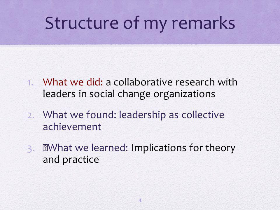 Structure of my remarks 1.What we did: a collaborative research with leaders in social change organizations 2.What we found: leadership as collective achievement 3.What we learned: Implications for theory and practice 4