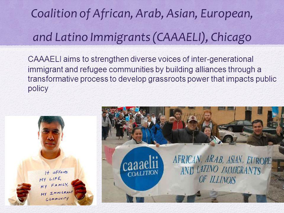 Coalition of African, Arab, Asian, European, and Latino Immigrants (CAAAELI), Chicago CAAAELI aims to strengthen diverse voices of inter-generational immigrant and refugee communities by building alliances through a transformative process to develop grassroots power that impacts public policy