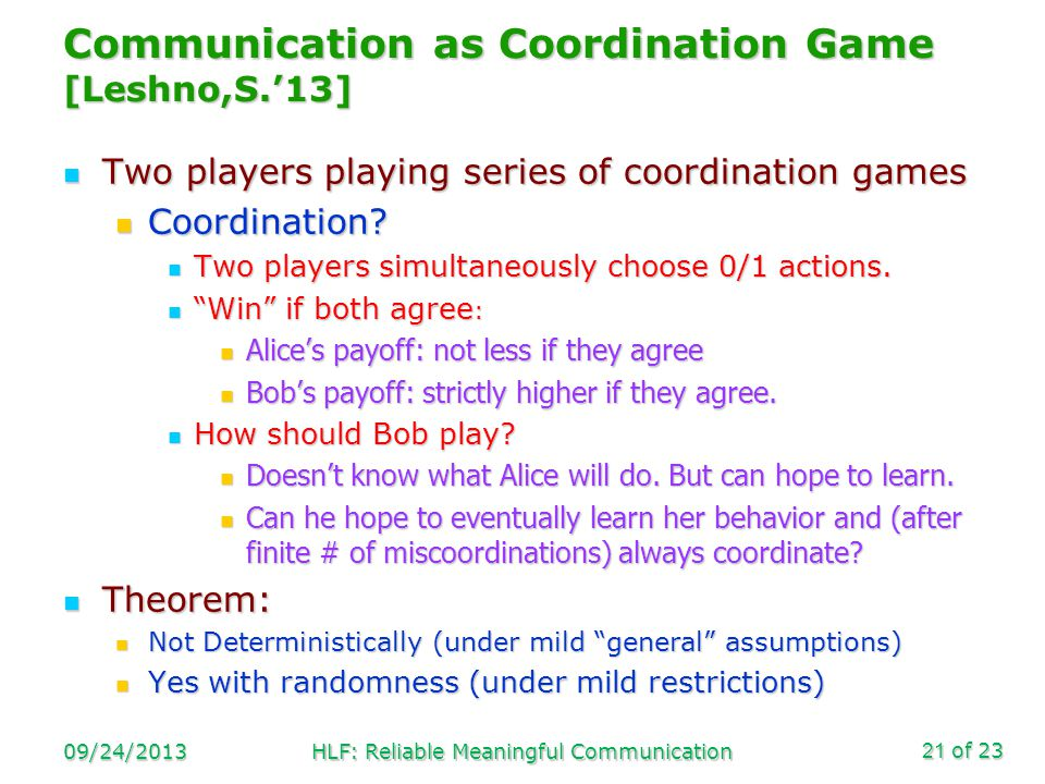 of 23 Communication as Coordination Game [Leshno,S.13] Two players playing series of coordination games Two players playing series of coordination games Coordination.