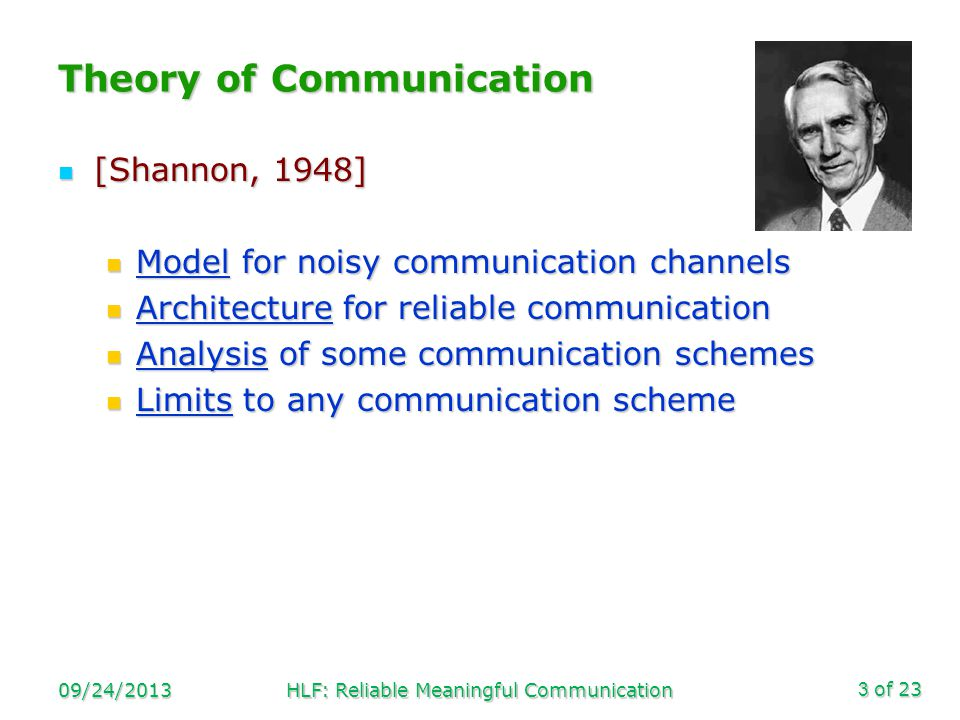 of 23 Theory of Communication [Shannon, 1948] [Shannon, 1948] Model for noisy communication channels Model for noisy communication channels Architecture for reliable communication Architecture for reliable communication Analysis of some communication schemes Analysis of some communication schemes Limits to any communication scheme Limits to any communication scheme 09/24/2013HLF: Reliable Meaningful Communication3