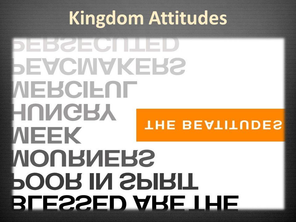 An inward attitude that values humility An upward attitude that values holiness An outward attitude that values harmony Kingdom Attitudes