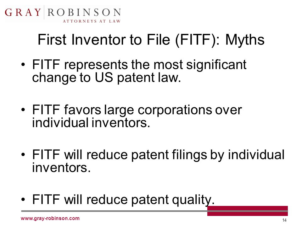 www.gray-robinson.com 14 First Inventor to File (FITF): Myths FITF represents the most significant change to US patent law.