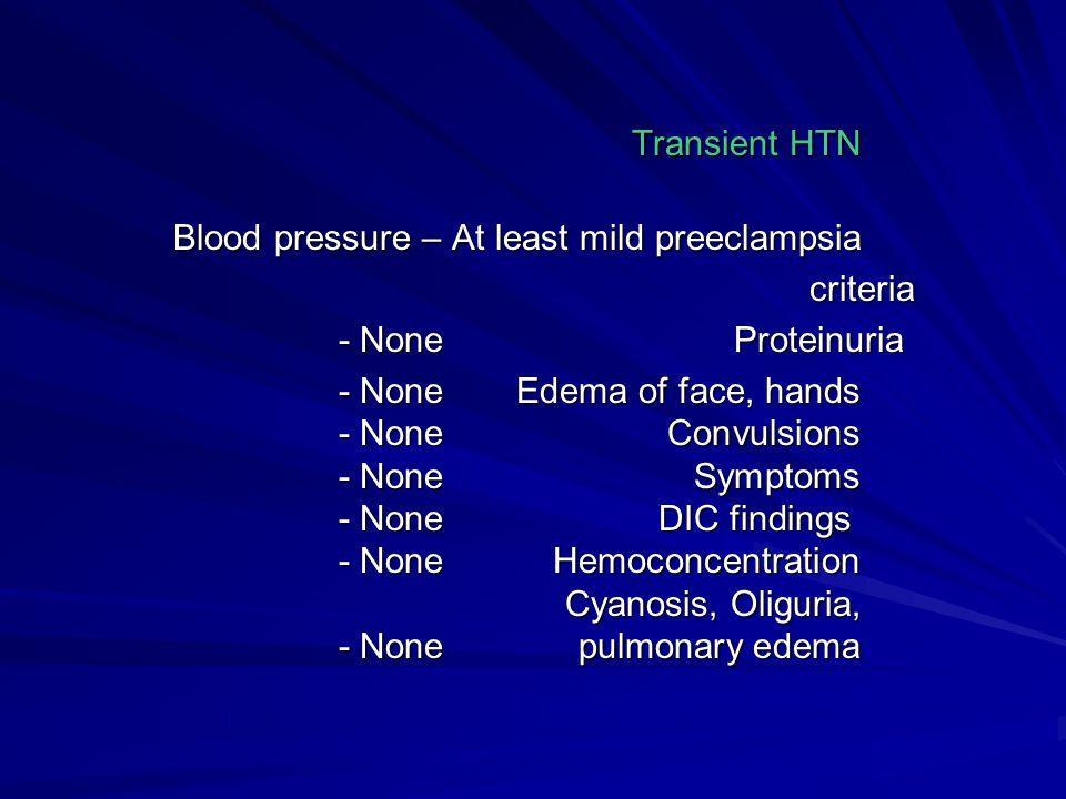 Transient HTN Blood pressure – At least mild preeclampsia criteria criteria Proteinuria - None Proteinuria - None Edema of face, hands - None Convulsi