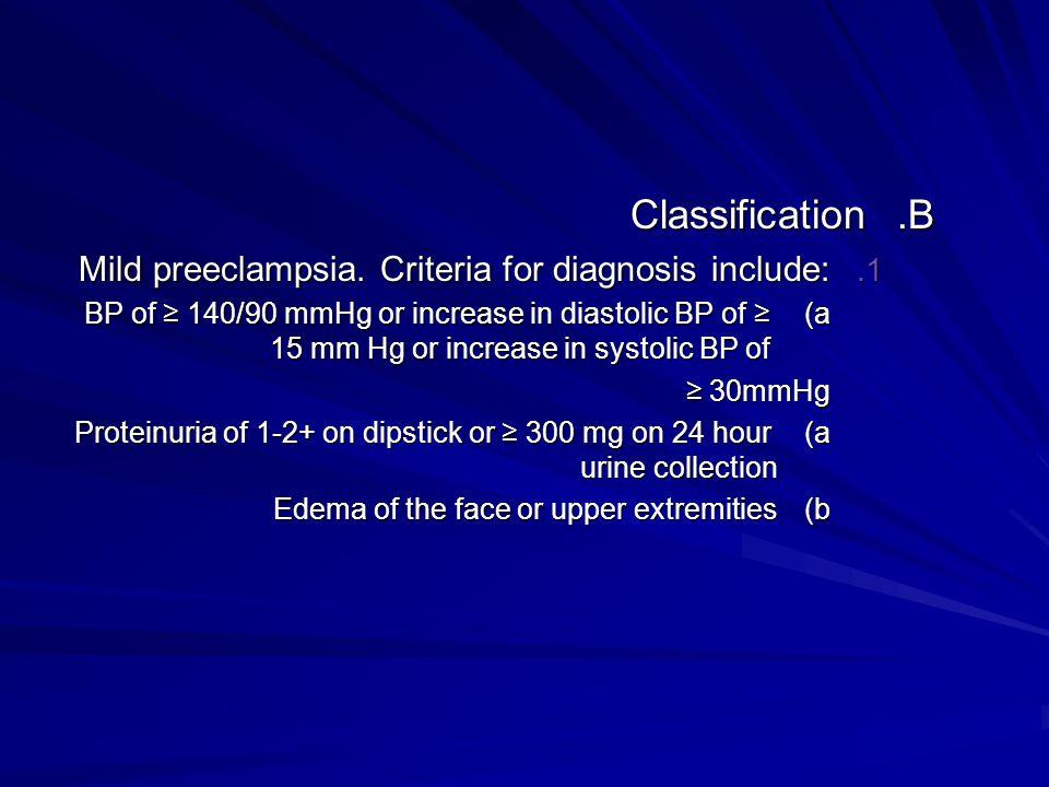 B.Classification 1. Mild preeclampsia. Criteria for diagnosis include: a)BP of 140/90 mmHg or increase in diastolic BP of 15 mm Hg or increase in syst