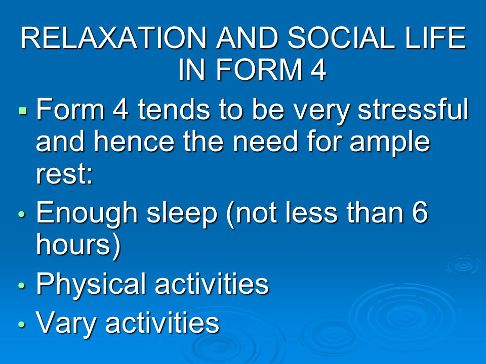 RELAXATION AND SOCIAL LIFE IN FORM 4 Form 4 tends to be very stressful and hence the need for ample rest: Form 4 tends to be very stressful and hence the need for ample rest: Enough sleep (not less than 6 hours) Enough sleep (not less than 6 hours) Physical activities Physical activities Vary activities Vary activities