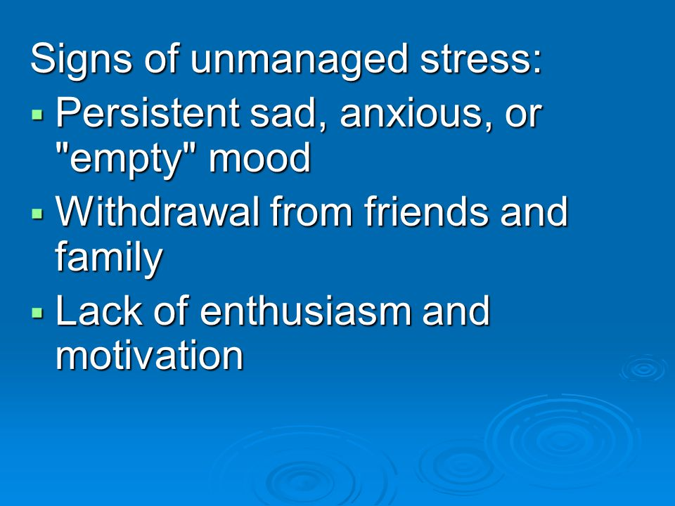Signs of unmanaged stress: Persistent sad, anxious, or empty mood Persistent sad, anxious, or empty mood Withdrawal from friends and family Withdrawal from friends and family Lack of enthusiasm and motivation Lack of enthusiasm and motivation