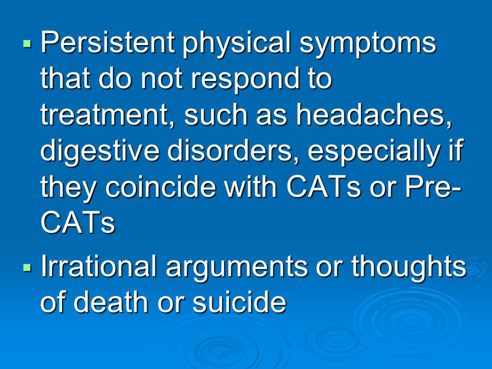 Persistent physical symptoms that do not respond to treatment, such as headaches, digestive disorders, especially if they coincide with CATs or Pre- CATs Persistent physical symptoms that do not respond to treatment, such as headaches, digestive disorders, especially if they coincide with CATs or Pre- CATs Irrational arguments or thoughts of death or suicide Irrational arguments or thoughts of death or suicide