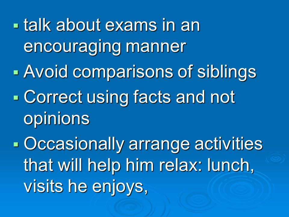 talk about exams in an encouraging manner talk about exams in an encouraging manner Avoid comparisons of siblings Avoid comparisons of siblings Correct using facts and not opinions Correct using facts and not opinions Occasionally arrange activities that will help him relax: lunch, visits he enjoys, Occasionally arrange activities that will help him relax: lunch, visits he enjoys,