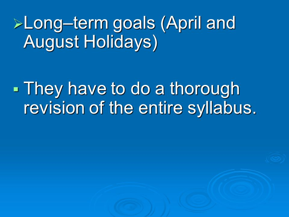 Long–term goals (April and August Holidays) Long–term goals (April and August Holidays) They have to do a thorough revision of the entire syllabus.