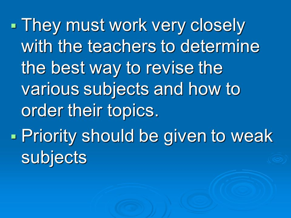 They must work very closely with the teachers to determine the best way to revise the various subjects and how to order their topics.