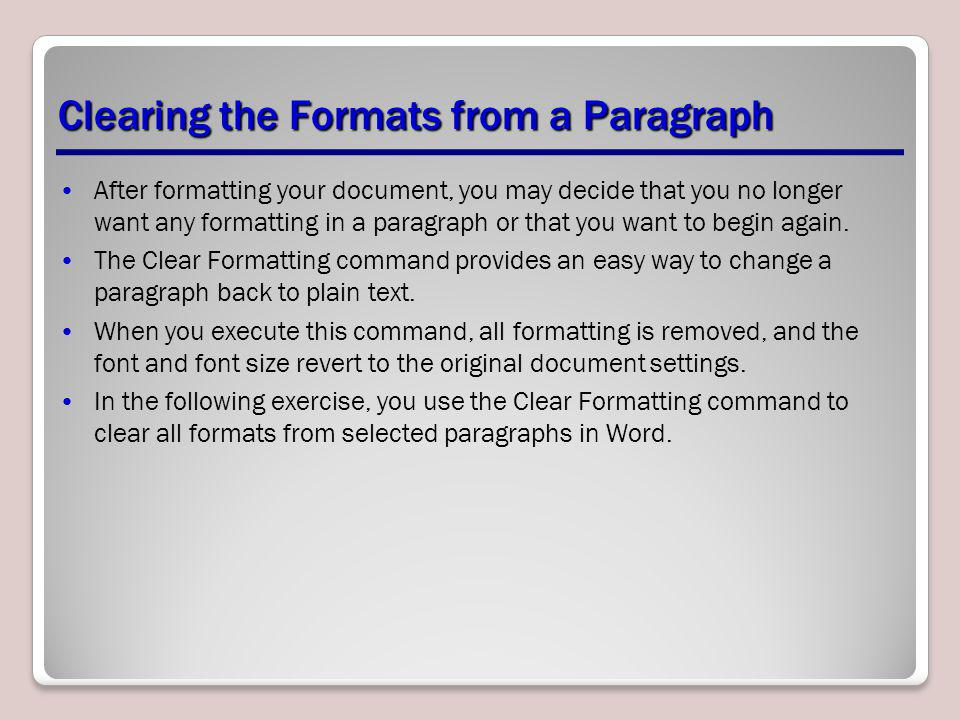 Clearing the Formats from a Paragraph After formatting your document, you may decide that you no longer want any formatting in a paragraph or that you