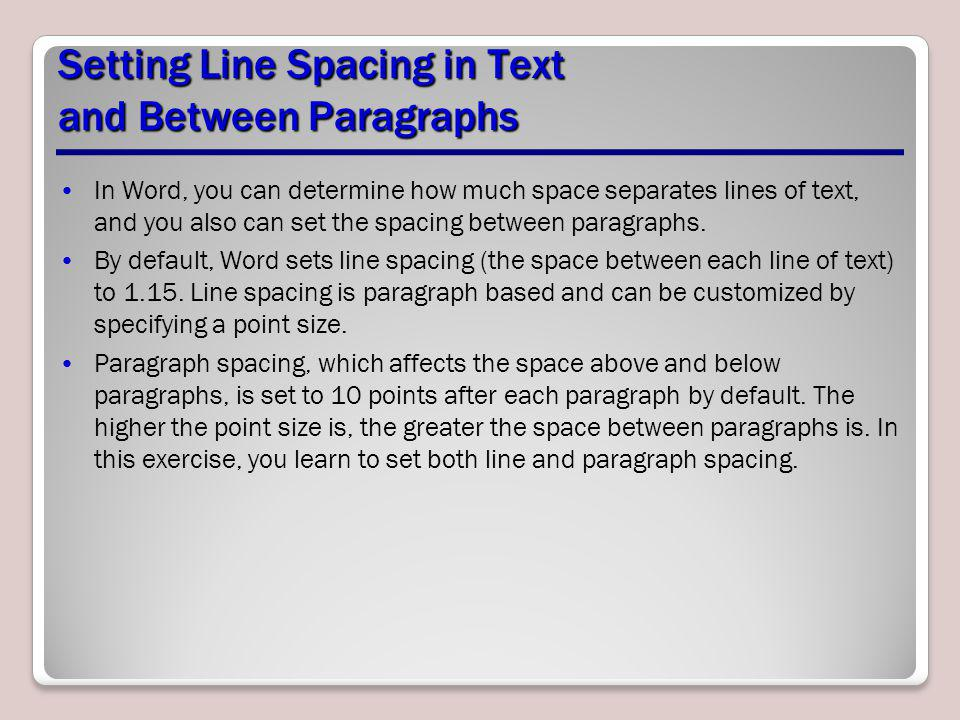 Setting Line Spacing in Text and Between Paragraphs In Word, you can determine how much space separates lines of text, and you also can set the spacin