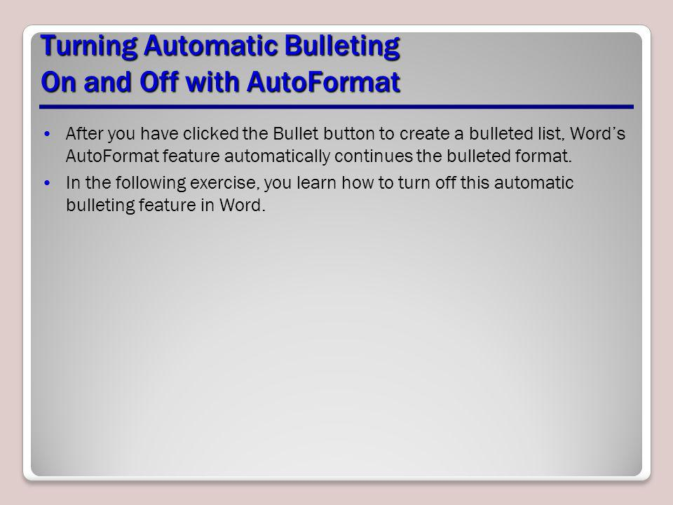 Turning Automatic Bulleting On and Off with AutoFormat After you have clicked the Bullet button to create a bulleted list, Words AutoFormat feature au