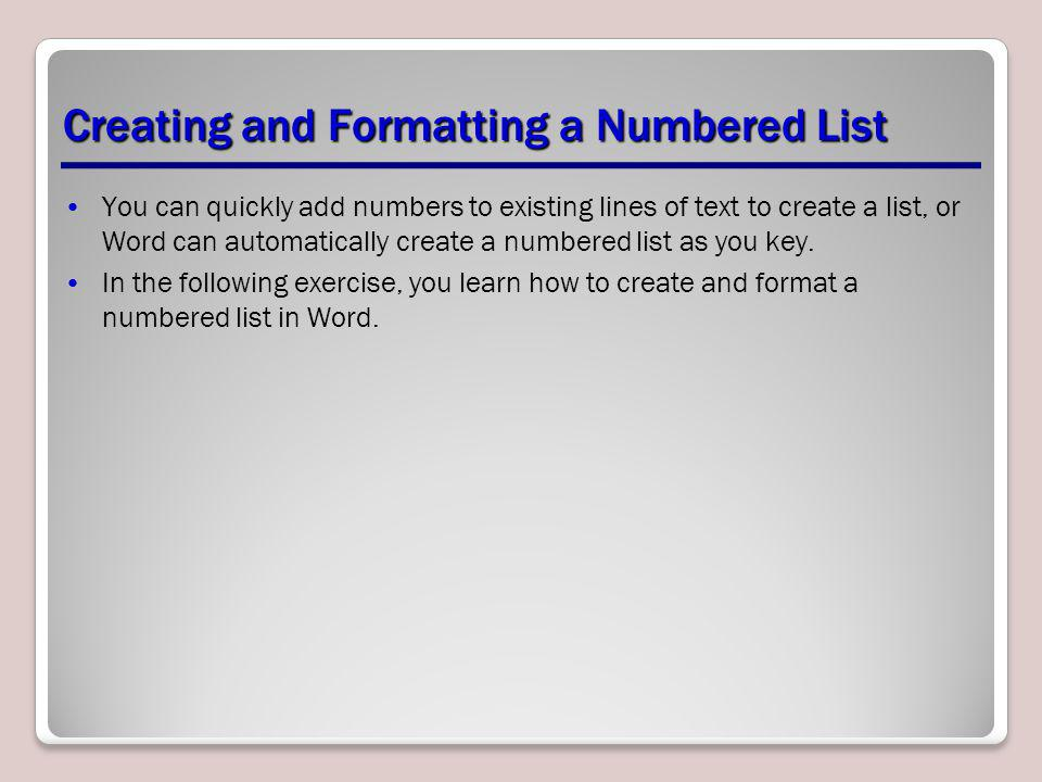 Creating and Formatting a Numbered List You can quickly add numbers to existing lines of text to create a list, or Word can automatically create a num