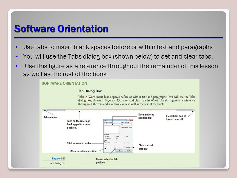 Software Orientation Use tabs to insert blank spaces before or within text and paragraphs. You will use the Tabs dialog box (shown below) to set and c