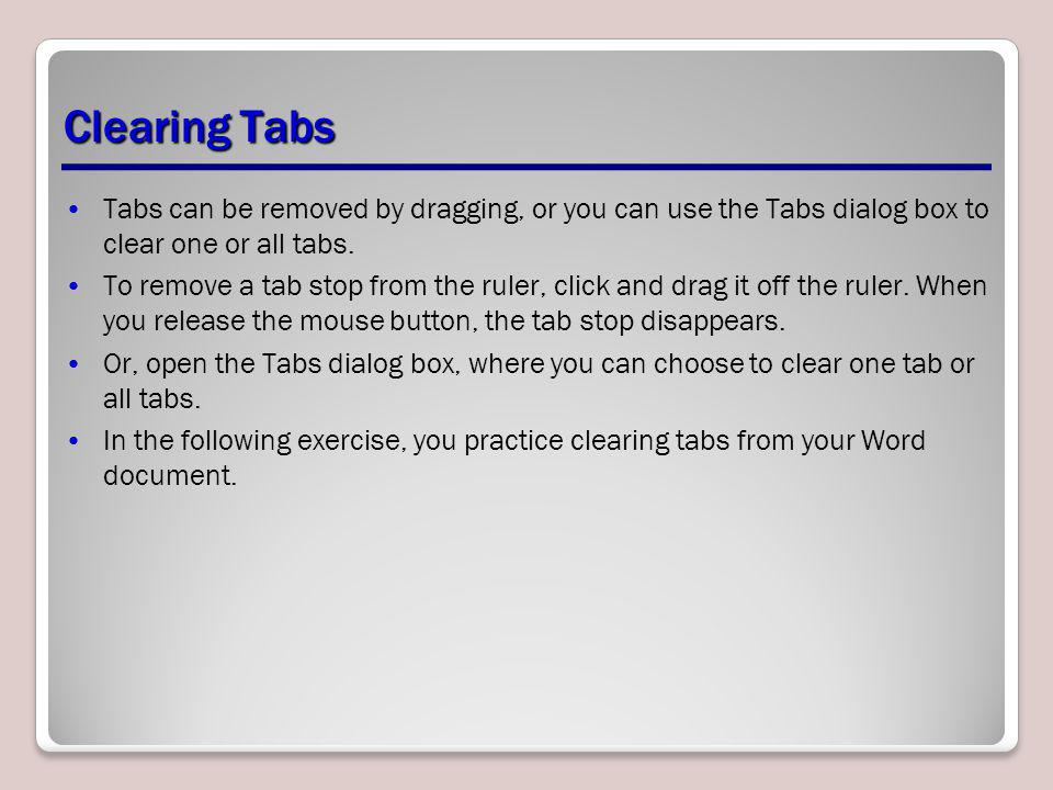 Clearing Tabs Tabs can be removed by dragging, or you can use the Tabs dialog box to clear one or all tabs. To remove a tab stop from the ruler, click