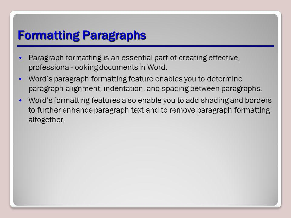 Formatting Paragraphs Paragraph formatting is an essential part of creating effective, professional-looking documents in Word. Words paragraph formatt