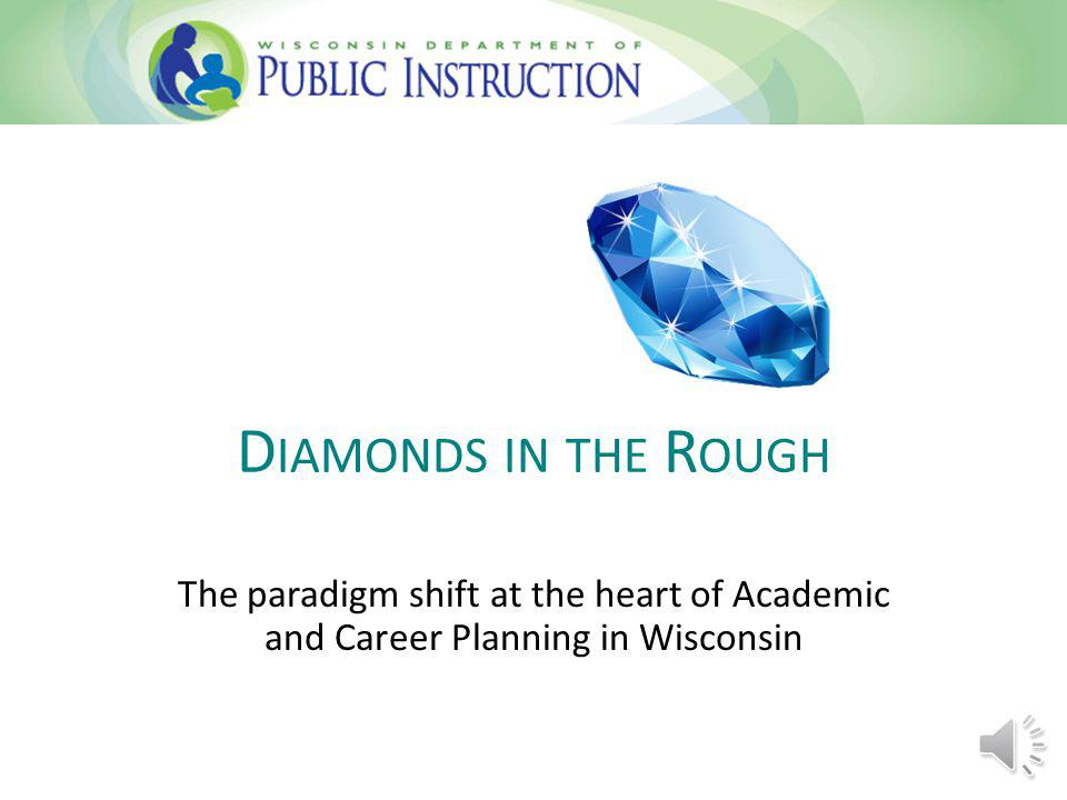 D IAMONDS IN THE R OUGH The paradigm shift at the heart of Academic and Career Planning in Wisconsin