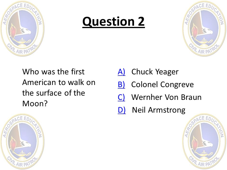 Question 2 Who was the first American to walk on the surface of the Moon? A)A) Chuck Yeager B)B) Colonel Congreve C)C) Wernher Von Braun D)D) Neil Arm