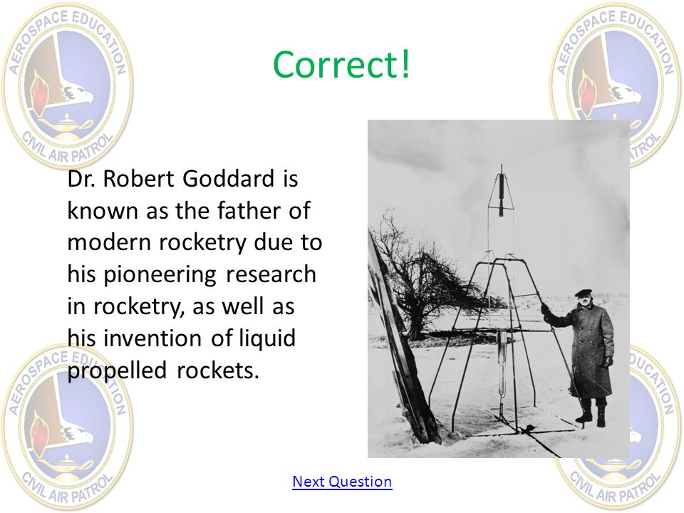 Correct! Dr. Robert Goddard is known as the father of modern rocketry due to his pioneering research in rocketry, as well as his invention of liquid p