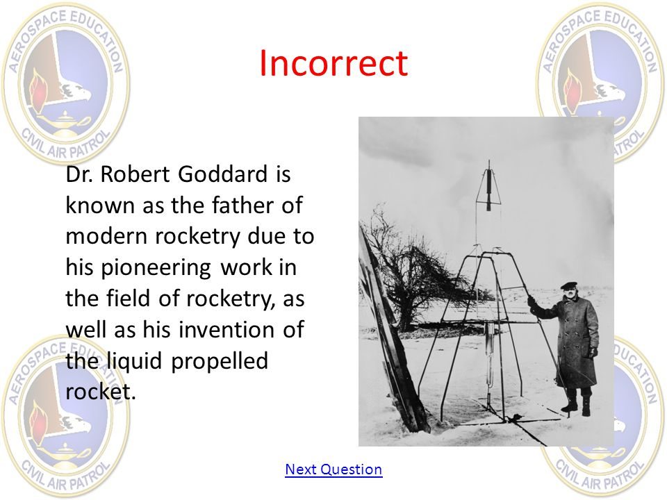 Incorrect Dr. Robert Goddard is known as the father of modern rocketry due to his pioneering work in the field of rocketry, as well as his invention o