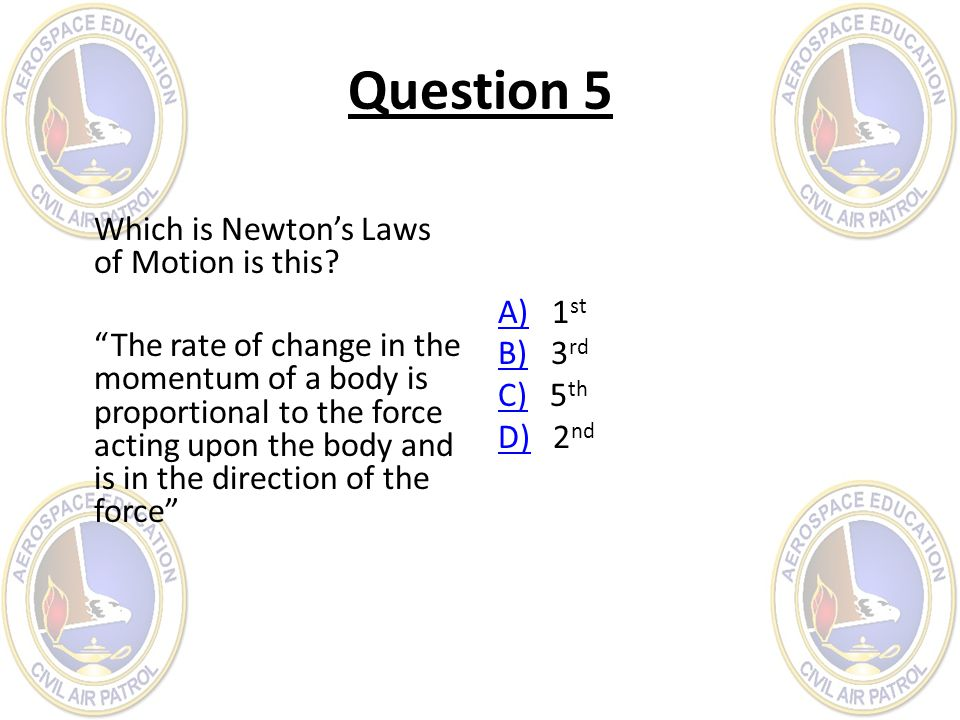 Question 5 Which is Newtons Laws of Motion is this? The rate of change in the momentum of a body is proportional to the force acting upon the body and