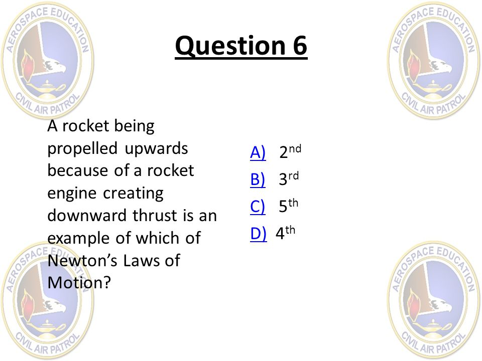 Question 6 A rocket being propelled upwards because of a rocket engine creating downward thrust is an example of which of Newtons Laws of Motion? A)A)