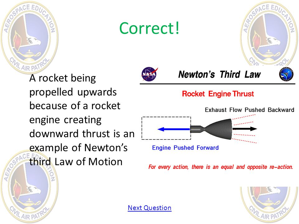 Correct! A rocket being propelled upwards because of a rocket engine creating downward thrust is an example of Newtons third Law of Motion Next Questi