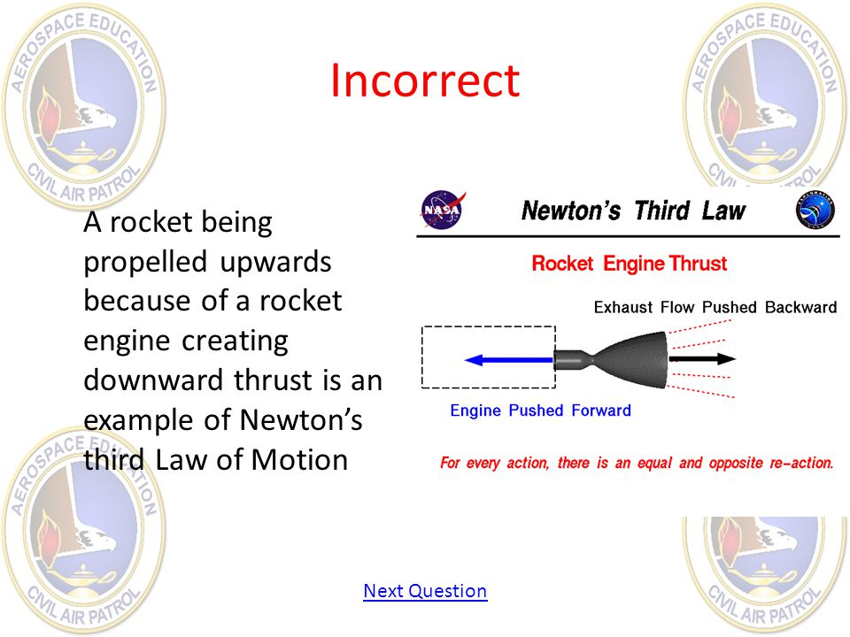 Incorrect A rocket being propelled upwards because of a rocket engine creating downward thrust is an example of Newtons third Law of Motion Next Quest