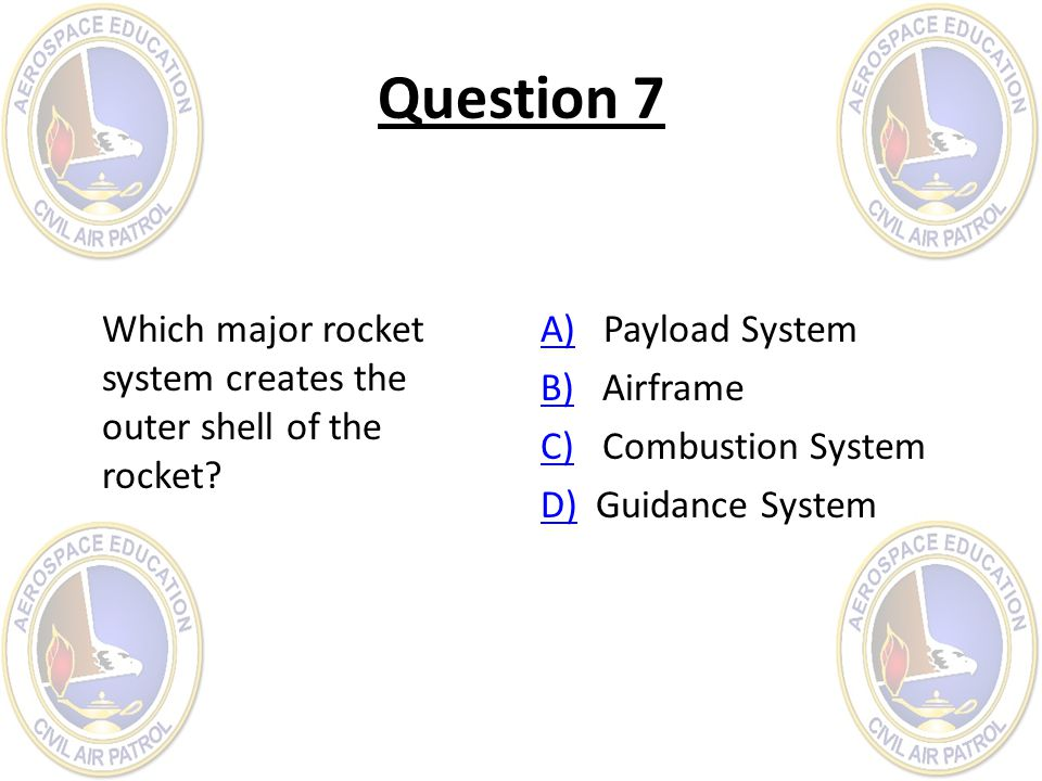 Question 7 Which major rocket system creates the outer shell of the rocket? A)A) Payload System B)B) Airframe C)C) Combustion System D)D) Guidance Sys