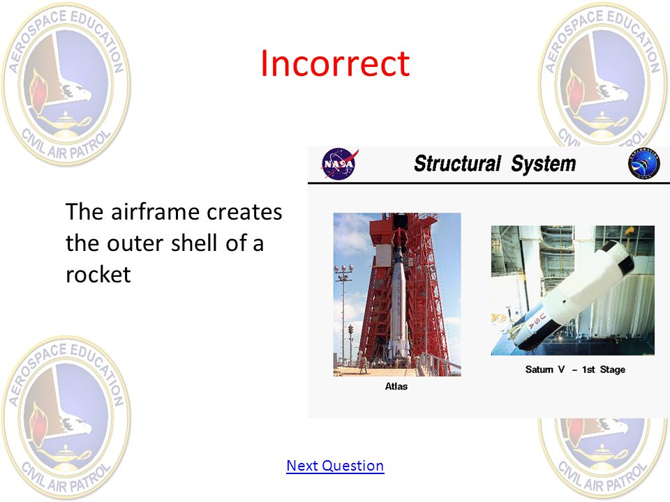 Incorrect The airframe creates the outer shell of a rocket Next Question
