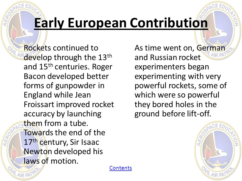 Early European Contribution Rockets continued to develop through the 13 th and 15 th centuries. Roger Bacon developed better forms of gunpowder in Eng