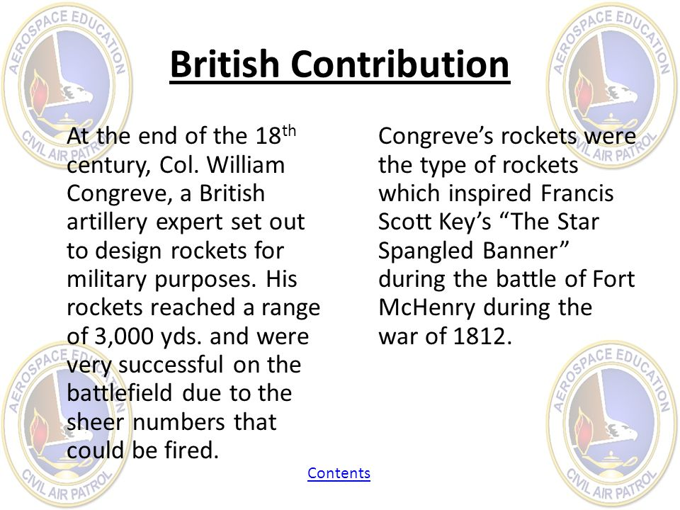British Contribution At the end of the 18 th century, Col. William Congreve, a British artillery expert set out to design rockets for military purpose