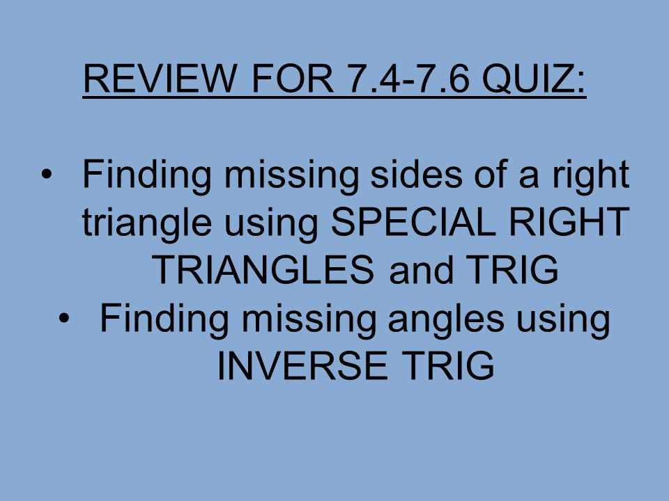 REVIEW FOR 7.4-7.6 QUIZ: Finding missing sides of a right triangle using SPECIAL RIGHT TRIANGLES and TRIG Finding missing angles using INVERSE TRIG