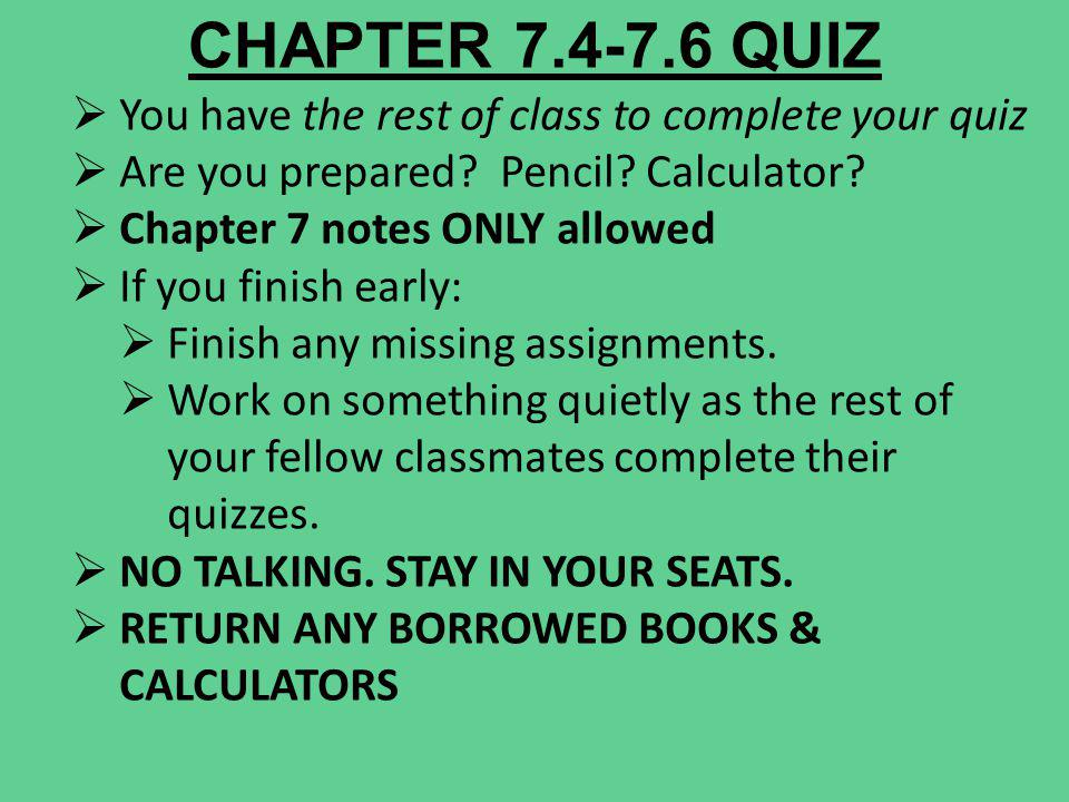 CHAPTER 7.4-7.6 QUIZ You have the rest of class to complete your quiz Are you prepared? Pencil? Calculator? Chapter 7 notes ONLY allowed If you finish