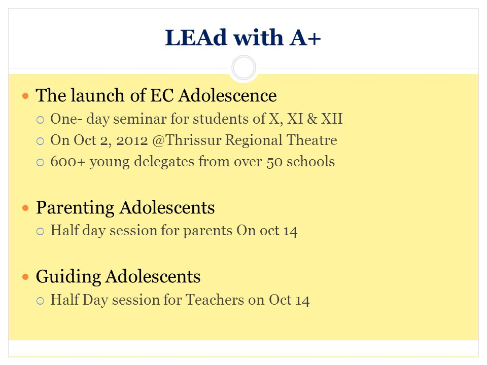 LEAd with A+ The launch of EC Adolescence One- day seminar for students of X, XI & XII On Oct 2, 2012 @Thrissur Regional Theatre 600+ young delegates