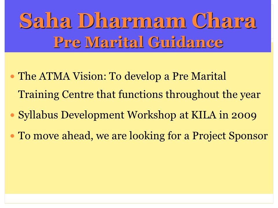 Saha Dharmam Chara Pre Marital Guidance The ATMA Vision: To develop a Pre Marital Training Centre that functions throughout the year Syllabus Development Workshop at KILA in 2009 To move ahead, we are looking for a Project Sponsor