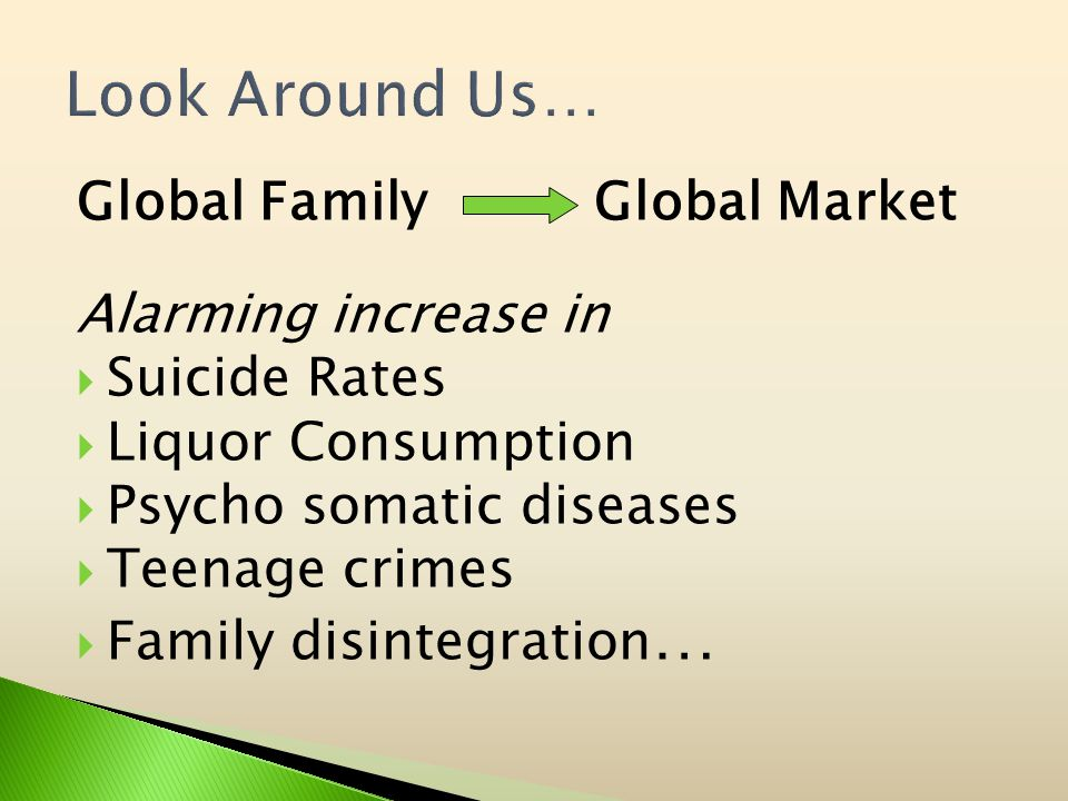 Global Family Global Market Alarming increase in Suicide Rates Liquor Consumption Psycho somatic diseases Teenage crimes Family disintegration …