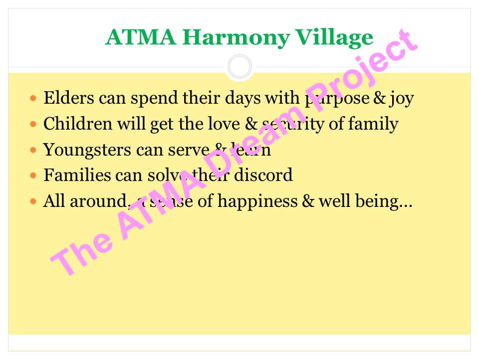 ATMA Harmony Village Elders can spend their days with purpose & joy Children will get the love & security of family Youngsters can serve & learn Families can solve their discord All around, a sense of happiness & well being… The ATMA Dream Project