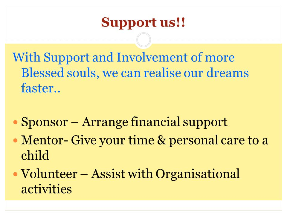 Support us!! With Support and Involvement of more Blessed souls, we can realise our dreams faster.. Sponsor – Arrange financial support Mentor- Give y