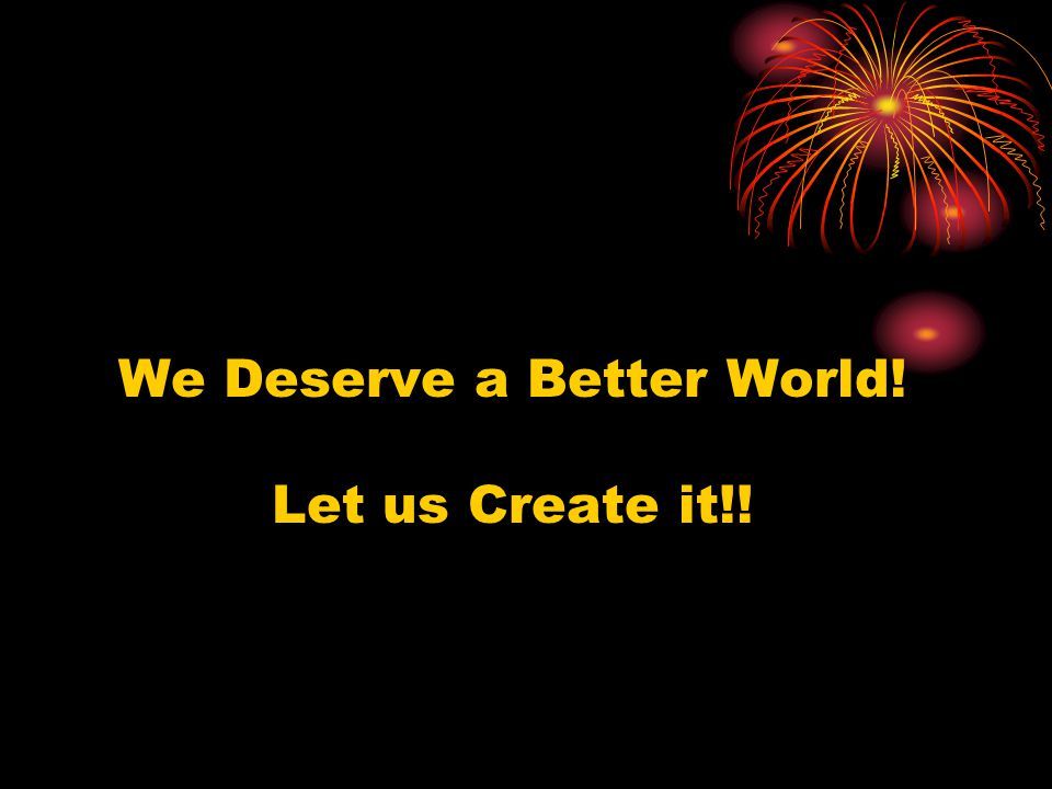 We Deserve a Better World! Let us Create it!!
