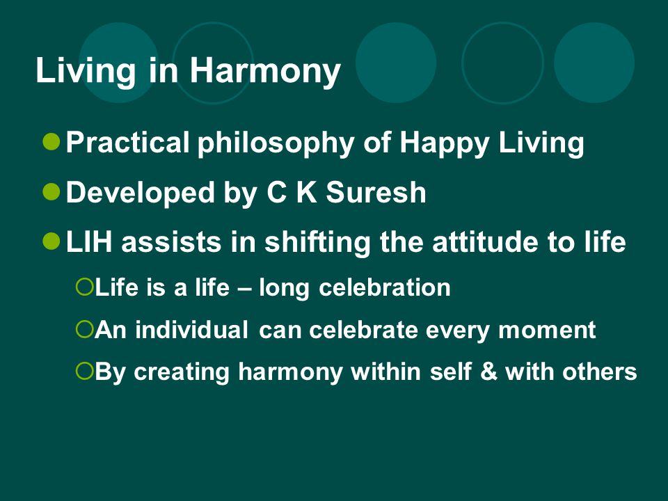 Living in Harmony Practical philosophy of Happy Living Developed by C K Suresh LIH assists in shifting the attitude to life Life is a life – long cele